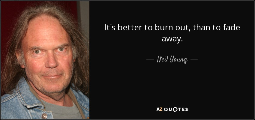 It's better to burn out, than to fade away. - Neil Young