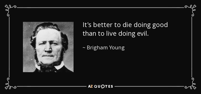 It's better to die doing good than to live doing evil. - Brigham Young
