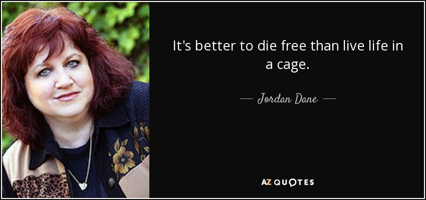 It's better to die free than live life in a cage. - Jordan Dane