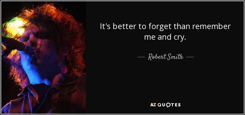 It's better to forget than remember me and cry. - Robert Smith