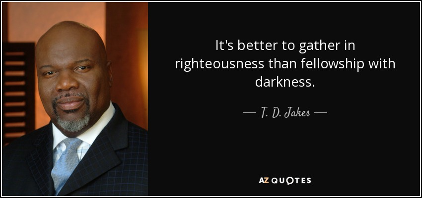It's better to gather in righteousness than fellowship with darkness. - T. D. Jakes