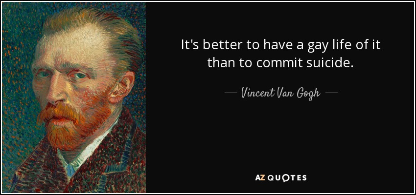It's better to have a gay life of it than to commit suicide. - Vincent Van Gogh