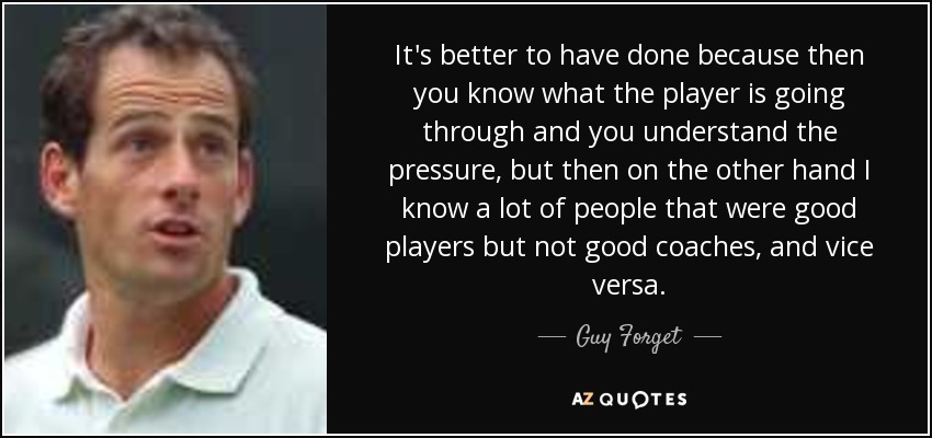 It's better to have done because then you know what the player is going through and you understand the pressure, but then on the other hand I know a lot of people that were good players but not good coaches, and vice versa. - Guy Forget