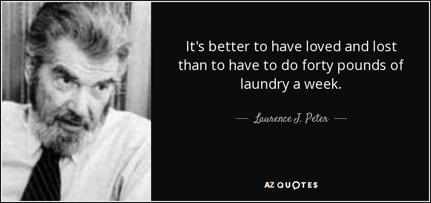 It's better to have loved and lost than to have to do forty pounds of laundry a week. - Laurence J. Peter