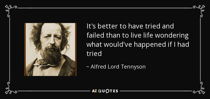 Itu0027s Better To Have Tried And Failed Than To Live Life Wondering What  Wouldu0027ve Happened If I Had Tried · Alfred Lord Tennyson