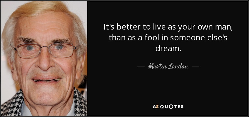 It's better to live as your own man, than as a fool in someone else's dream. - Martin Landau