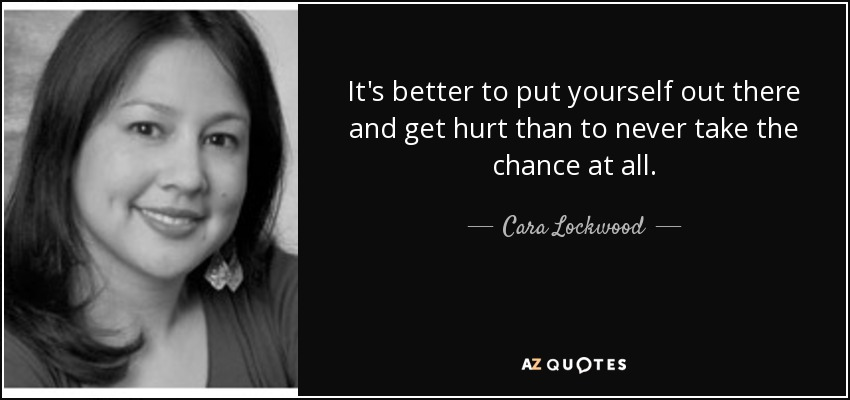 Cara Lockwood Quote: It's Better To Put Yourself Out There