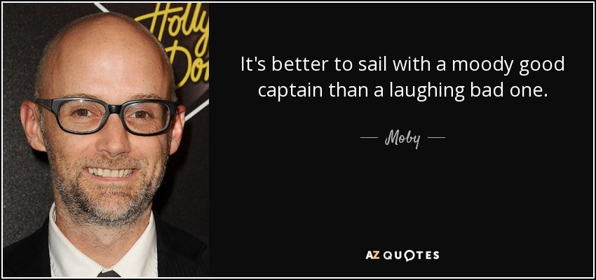 It's better to sail with a moody good captain than a laughing bad one. - Moby