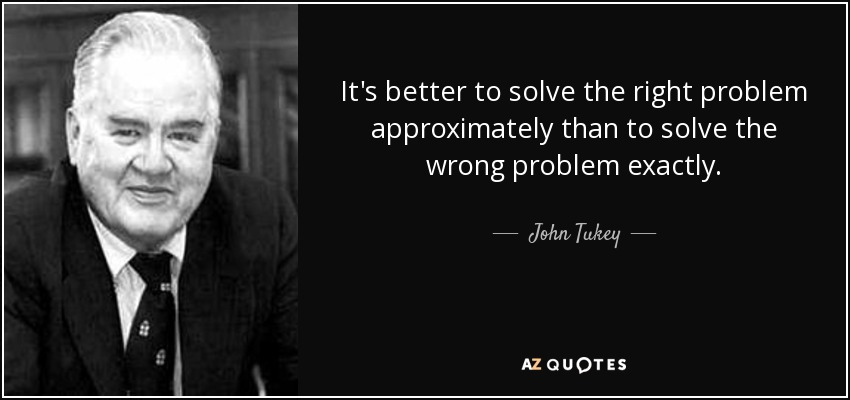 It's better to solve the right problem approximately than to solve the wrong problem exactly. - John Tukey