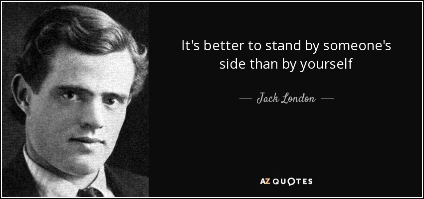 It's better to stand by someone's side than by yourself - Jack London