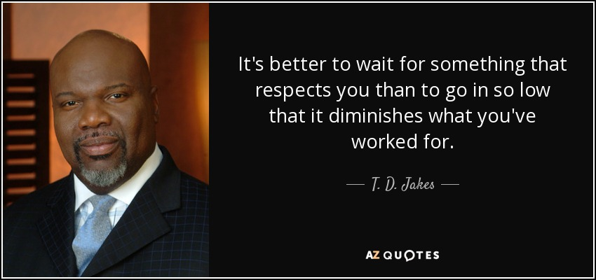 It's better to wait for something that respects you than to go in so low that it diminishes what you've worked for. - T. D. Jakes