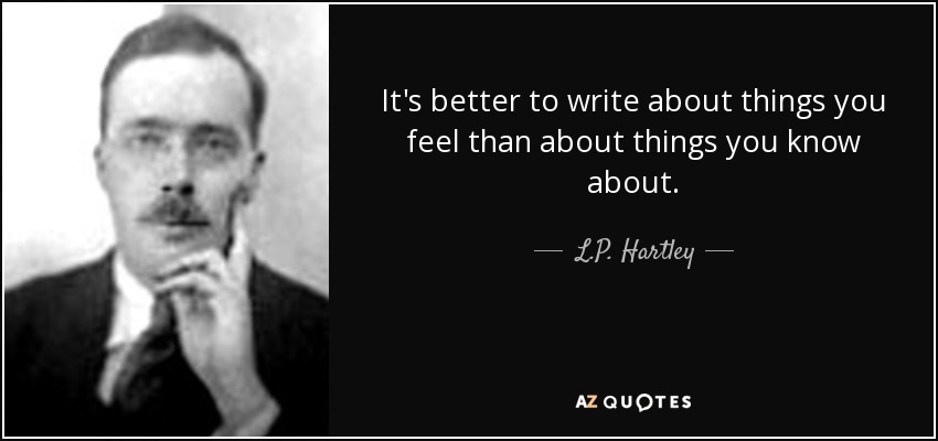 It's better to write about things you feel than about things you know about. - L.P. Hartley