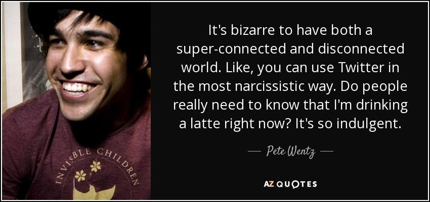 It's bizarre to have both a super-connected and disconnected world. Like, you can use Twitter in the most narcissistic way. Do people really need to know that I'm drinking a latte right now? It's so indulgent. - Pete Wentz