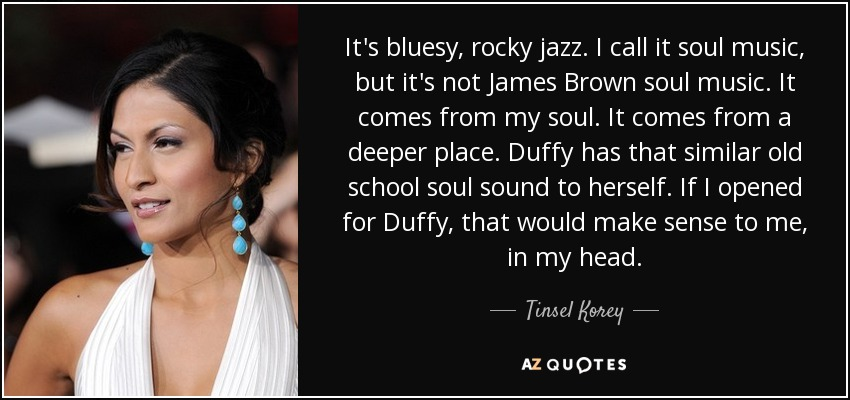 It's bluesy, rocky jazz. I call it soul music, but it's not James Brown soul music. It comes from my soul. It comes from a deeper place. Duffy has that similar old school soul sound to herself. If I opened for Duffy, that would make sense to me, in my head. - Tinsel Korey