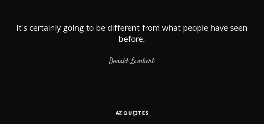 It's certainly going to be different from what people have seen before. - Donald Lambert
