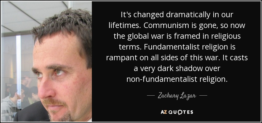It's changed dramatically in our lifetimes. Communism is gone, so now the global war is framed in religious terms. Fundamentalist religion is rampant on all sides of this war. It casts a very dark shadow over non-fundamentalist religion. - Zachary Lazar