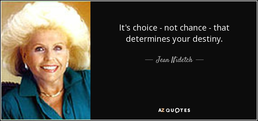 It's choice - not chance - that determines your destiny. - Jean Nidetch
