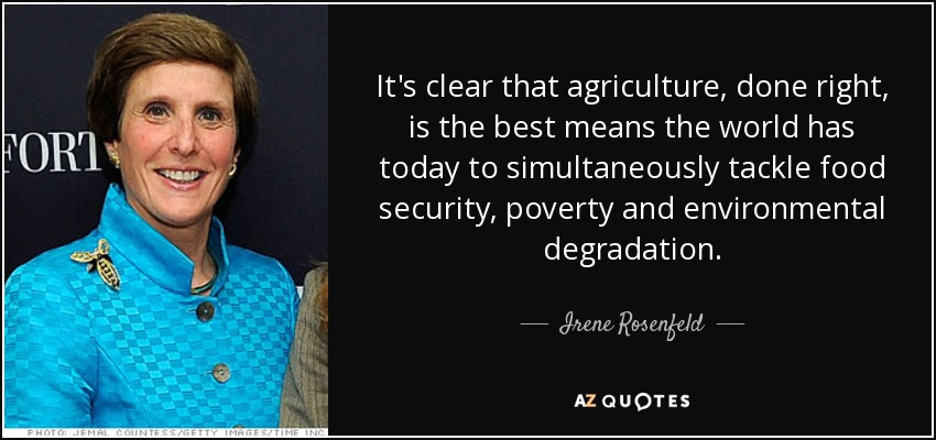 It's clear that agriculture, done right, is the best means the world has today to simultaneously tackle food security, poverty and environmental degradation. - Irene Rosenfeld