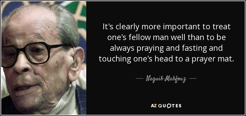 It's clearly more important to treat one's fellow man well than to be always praying and fasting and touching one's head to a prayer mat. - Naguib Mahfouz