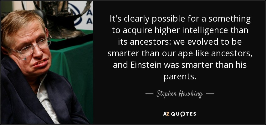 It's clearly possible for a something to acquire higher intelligence than its ancestors: we evolved to be smarter than our ape-like ancestors, and Einstein was smarter than his parents. - Stephen Hawking