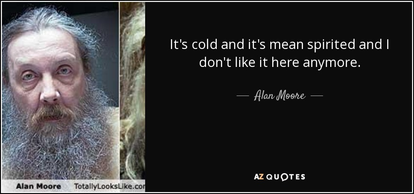It's cold and it's mean spirited and I don't like it here anymore. - Alan Moore