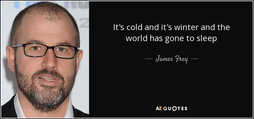 It's cold and it's winter and the world has gone to sleep - James Frey