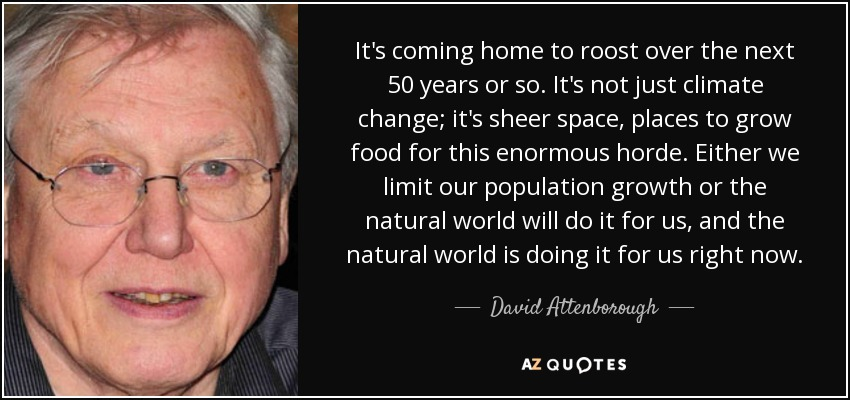 It's coming home to roost over the next 50 years or so. It's not just climate change; it's sheer space, places to grow food for this enormous horde. Either we limit our population growth or the natural world will do it for us, and the natural world is doing it for us right now. - David Attenborough