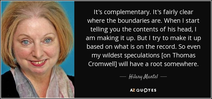 It's complementary. It's fairly clear where the boundaries are. When I start telling you the contents of his head, I am making it up. But I try to make it up based on what is on the record. So even my wildest speculations [on Thomas Cromwell] will have a root somewhere. - Hilary Mantel