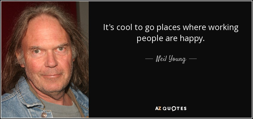 It's cool to go places where working people are happy. - Neil Young