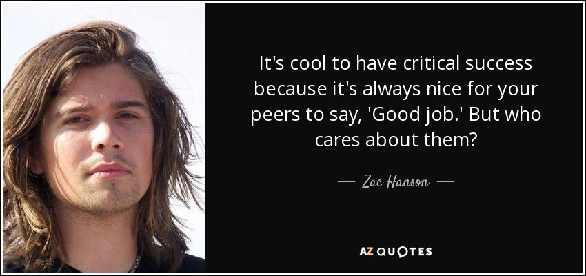 It's cool to have critical success because it's always nice for your peers to say, 'Good job.' But who cares about them? - Zac Hanson