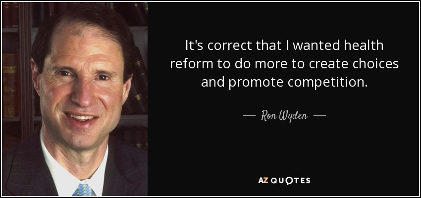 It's correct that I wanted health reform to do more to create choices and promote competition. - Ron Wyden