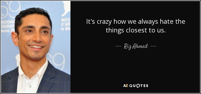 It's crazy how we always hate the things closest to us. - Riz Ahmed