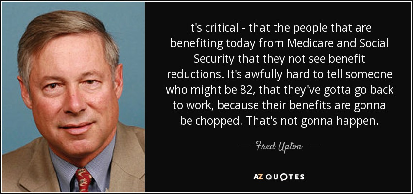 It's critical - that the people that are benefiting today from Medicare and Social Security that they not see benefit reductions. It's awfully hard to tell someone who might be 82, that they've gotta go back to work, because their benefits are gonna be chopped. That's not gonna happen. - Fred Upton