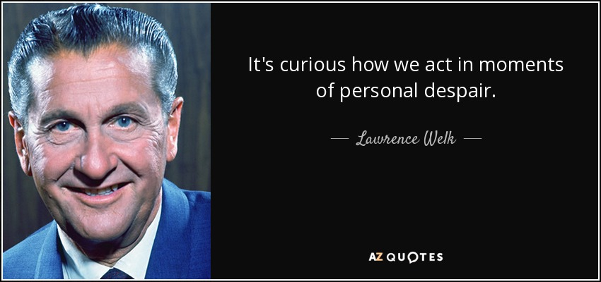 It's curious how we act in moments of personal despair. - Lawrence Welk