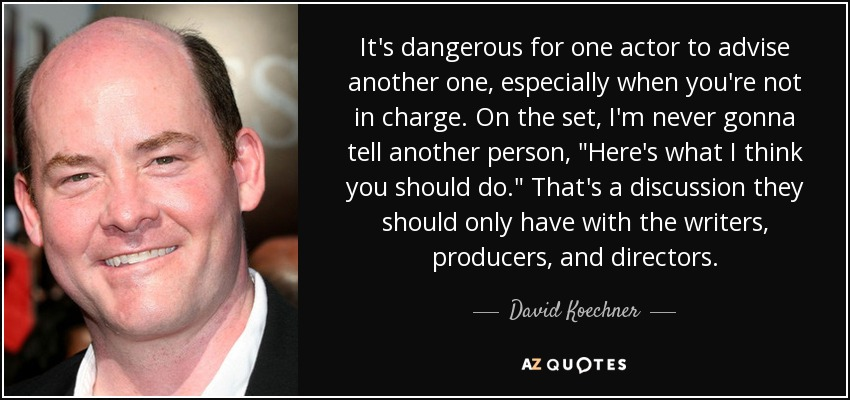It's dangerous for one actor to advise another one, especially when you're not in charge. On the set, I'm never gonna tell another person,