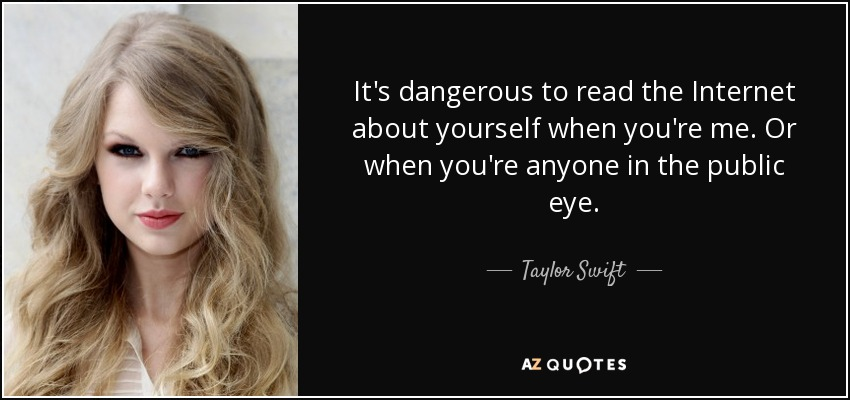 It's dangerous to read the Internet about yourself when you're me. Or when you're anyone in the public eye. - Taylor Swift