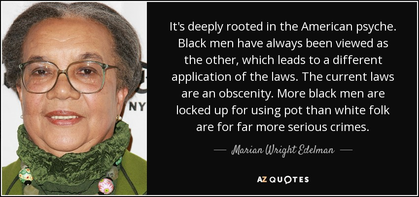 It's deeply rooted in the American psyche. Black men have always been viewed as the other, which leads to a different application of the laws. The current laws are an obscenity. More black men are locked up for using pot than white folk are for far more serious crimes. - Marian Wright Edelman