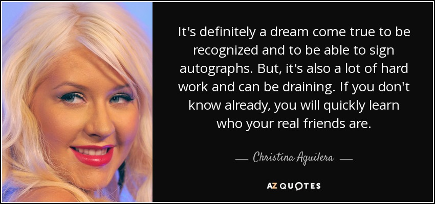 It's definitely a dream come true to be recognized and to be able to sign autographs. But, it's also a lot of hard work and can be draining. If you don't know already, you will quickly learn who your real friends are. - Christina Aguilera