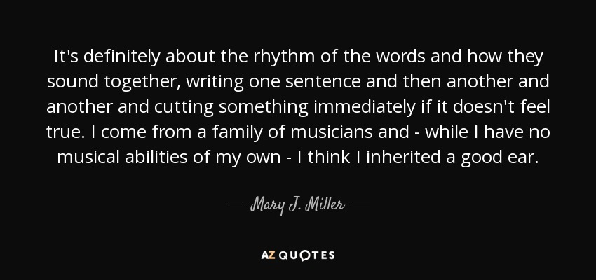 It's definitely about the rhythm of the words and how they sound together, writing one sentence and then another and another and cutting something immediately if it doesn't feel true. I come from a family of musicians and - while I have no musical abilities of my own - I think I inherited a good ear. - Mary J. Miller