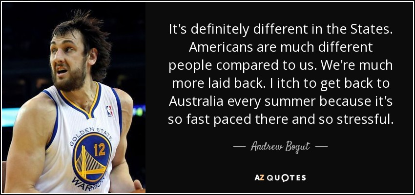It's definitely different in the States. Americans are much different people compared to us. We're much more laid back. I itch to get back to Australia every summer because it's so fast paced there and so stressful. - Andrew Bogut