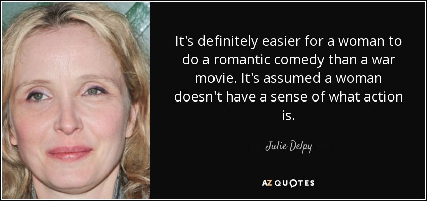 It's definitely easier for a woman to do a romantic comedy than a war movie. It's assumed a woman doesn't have a sense of what action is. - Julie Delpy