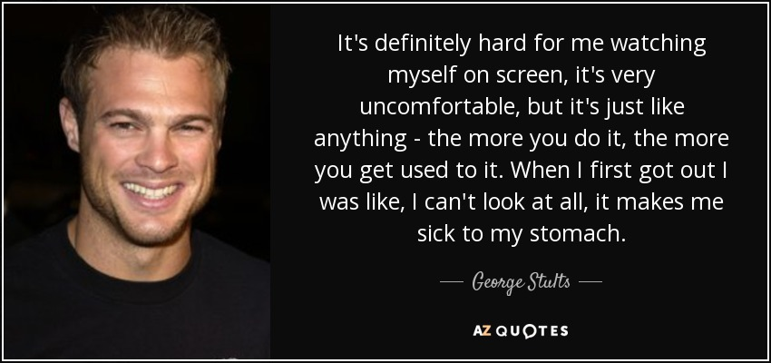 It's definitely hard for me watching myself on screen, it's very uncomfortable, but it's just like anything - the more you do it, the more you get used to it. When I first got out I was like, I can't look at all, it makes me sick to my stomach. - George Stults