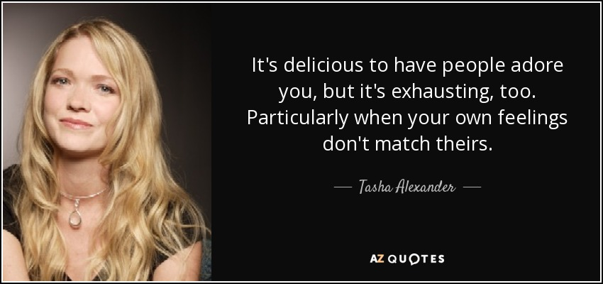 It's delicious to have people adore you, but it's exhausting, too. Particularly when your own feelings don't match theirs. - Tasha Alexander