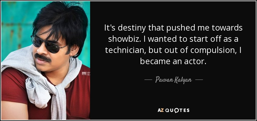 It's destiny that pushed me towards showbiz. I wanted to start off as a technician, but out of compulsion, I became an actor. - Pawan Kalyan