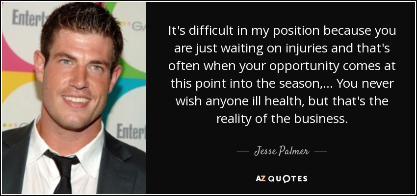 It's difficult in my position because you are just waiting on injuries and that's often when your opportunity comes at this point into the season, ... You never wish anyone ill health, but that's the reality of the business. - Jesse Palmer
