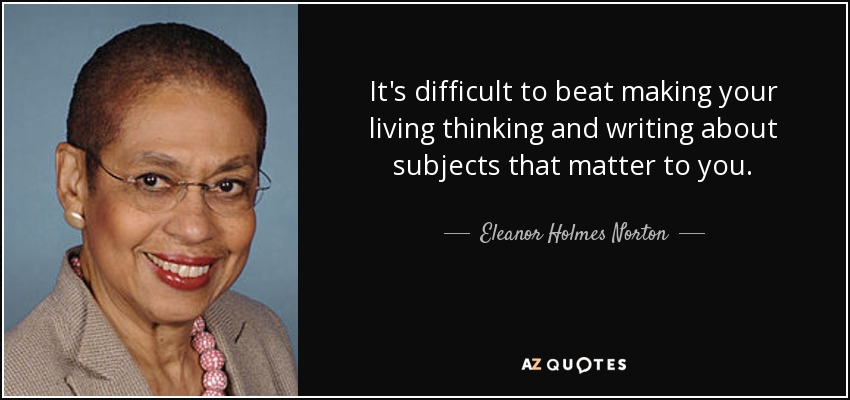 It's difficult to beat making your living thinking and writing about subjects that matter to you. - Eleanor Holmes Norton
