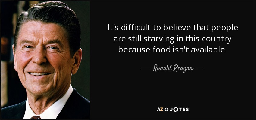 It's difficult to believe that people are still starving in this country because food isn't available. - Ronald Reagan