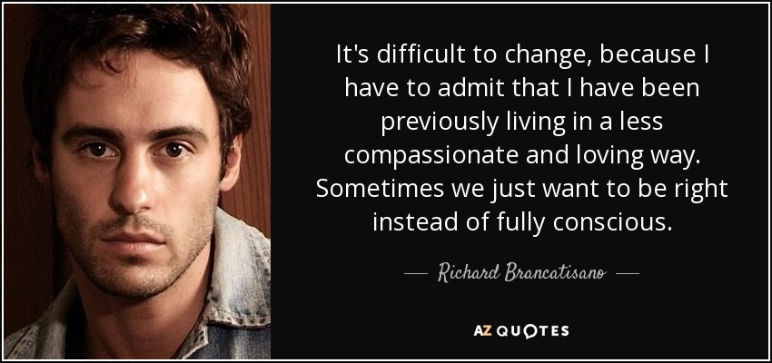 It's difficult to change, because I have to admit that I have been previously living in a less compassionate and loving way. Sometimes we just want to be right instead of fully conscious. - Richard Brancatisano