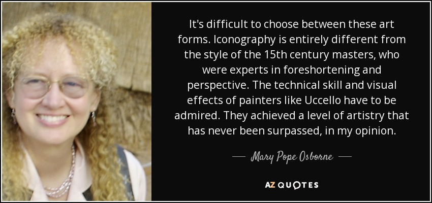 It's difficult to choose between these art forms. Iconography is entirely different from the style of the 15th century masters, who were experts in foreshortening and perspective. The technical skill and visual effects of painters like Uccello have to be admired. They achieved a level of artistry that has never been surpassed, in my opinion. - Mary Pope Osborne