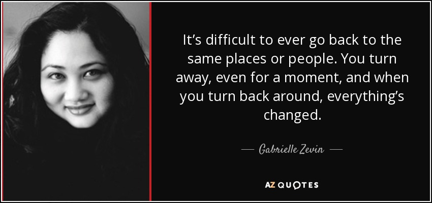 It's difficult to ever go back to the same places or people. You turn away, even for a moment, and when you turn back around, everything's changed. - Gabrielle Zevin